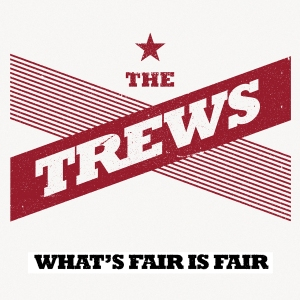 The Trews - What's Fair Is Fair